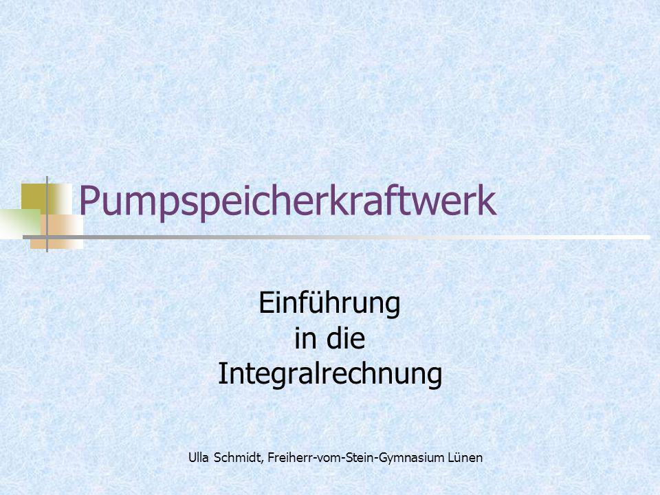 Pumpspeicherkraftwerk Einführung in die Integralrechnung Ulla Schmidt, Freiherr-vom-Stein-Gymnasium Lünen