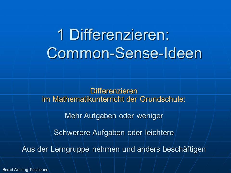 1 Differenzieren: Common-Sense-Ideen Bernd Wollring: Positionen Differenzieren im Mathematikunterricht der Grundschule: Mehr Aufgaben oder weniger Sch
