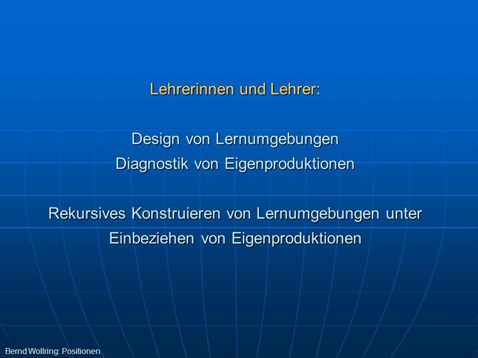 Lehrerinnen und Lehrer: Design von Lernumgebungen Diagnostik von Eigenproduktionen Rekursives Konstruieren von Lernumgebungen unter Einbeziehen von Ei