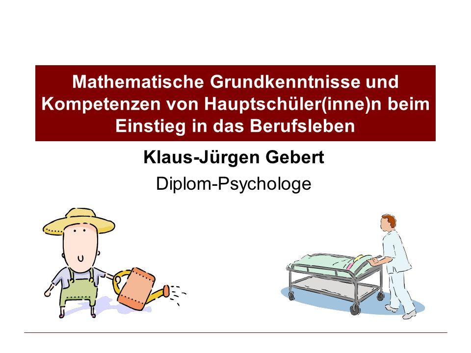 Mathematische Grundkenntnisse und Kompetenzen von Hauptschüler(inne)n beim Einstieg in das Berufsleben Klaus-Jürgen Gebert Diplom-Psychologe