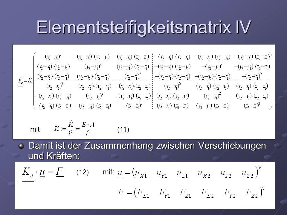 Elementsteifigkeitsmatrix IV Damit ist der Zusammenhang zwischen Verschiebungen und Kräften: mit(11) (12) mit: