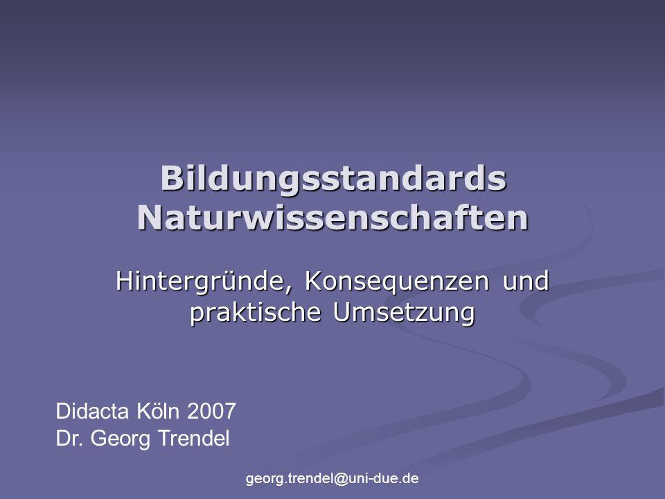 georg.trendel@uni-due.de Bildungsstandards Naturwissenschaften Hintergründe, Konsequenzen und praktische Umsetzung Didacta Köln 2007 Dr.
