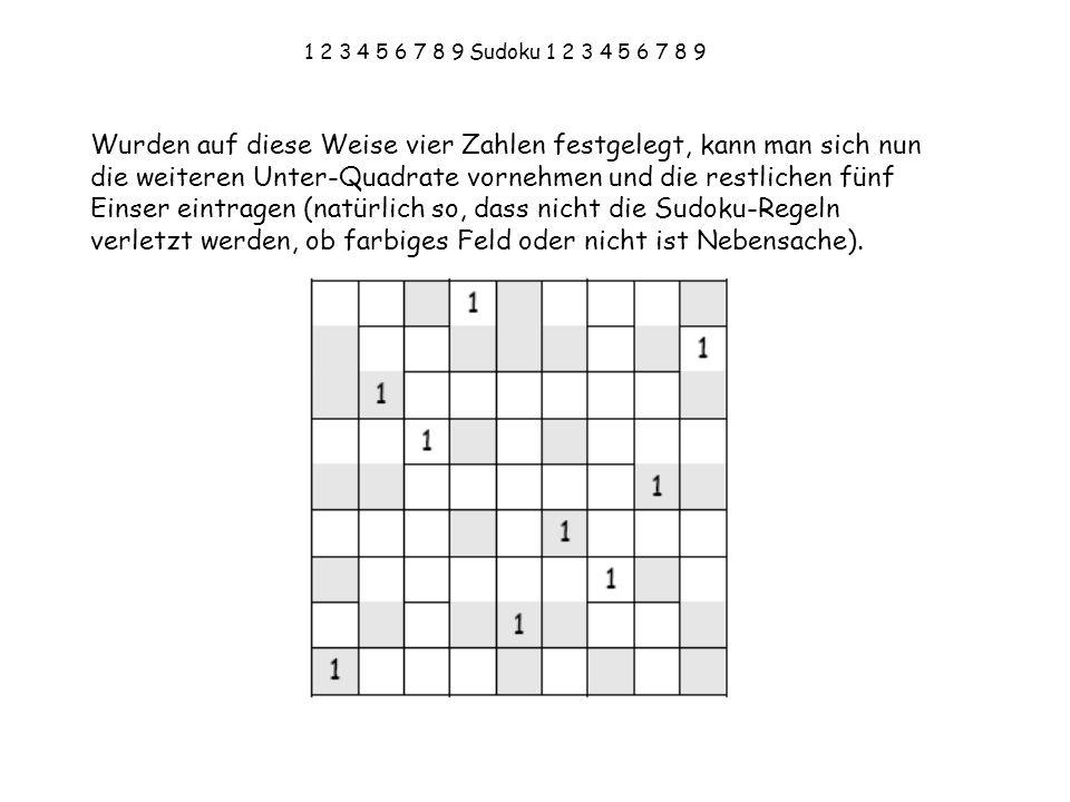 1 2 3 4 5 6 7 8 9 Sudoku 1 2 3 4 5 6 7 8 9 Wurden auf diese Weise vier Zahlen festgelegt, kann man sich nun die weiteren Unter-Quadrate vornehmen und