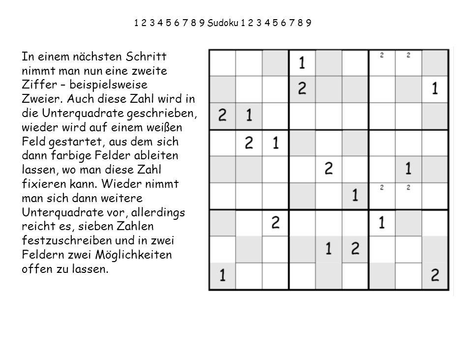 1 2 3 4 5 6 7 8 9 Sudoku 1 2 3 4 5 6 7 8 9 In einem nächsten Schritt nimmt man nun eine zweite Ziffer – beispielsweise Zweier. Auch diese Zahl wird in
