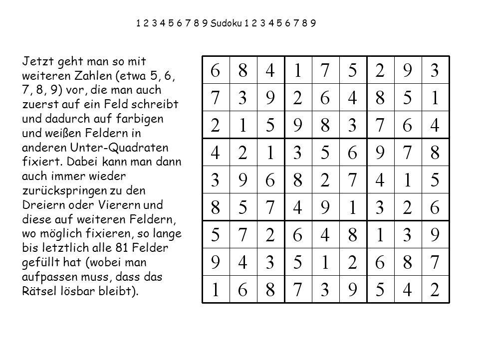 1 2 3 4 5 6 7 8 9 Sudoku 1 2 3 4 5 6 7 8 9 Jetzt geht man so mit weiteren Zahlen (etwa 5, 6, 7, 8, 9) vor, die man auch zuerst auf ein Feld schreibt u