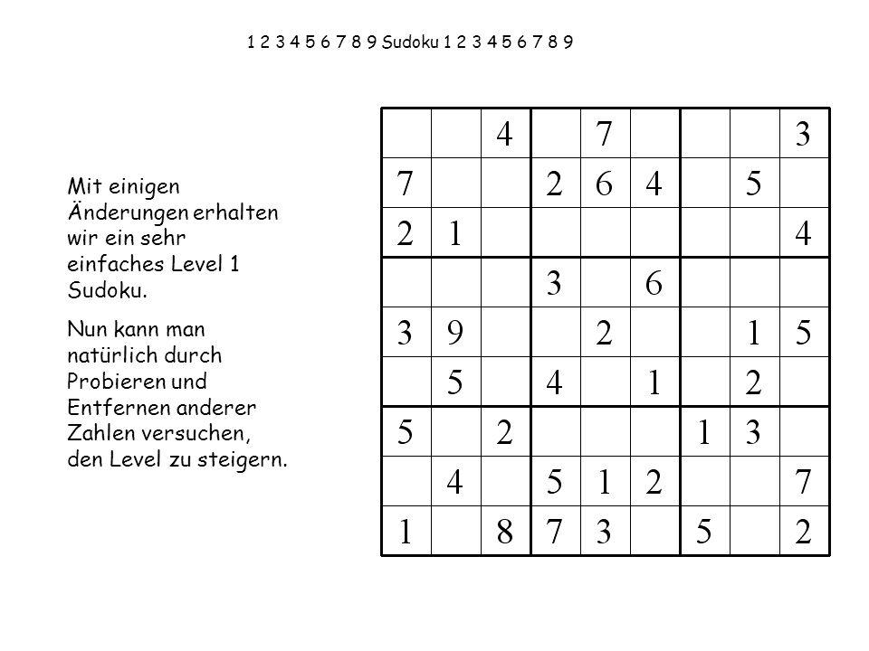 1 2 3 4 5 6 7 8 9 Sudoku 1 2 3 4 5 6 7 8 9 Mit einigen Änderungen erhalten wir ein sehr einfaches Level 1 Sudoku. Nun kann man natürlich durch Probier