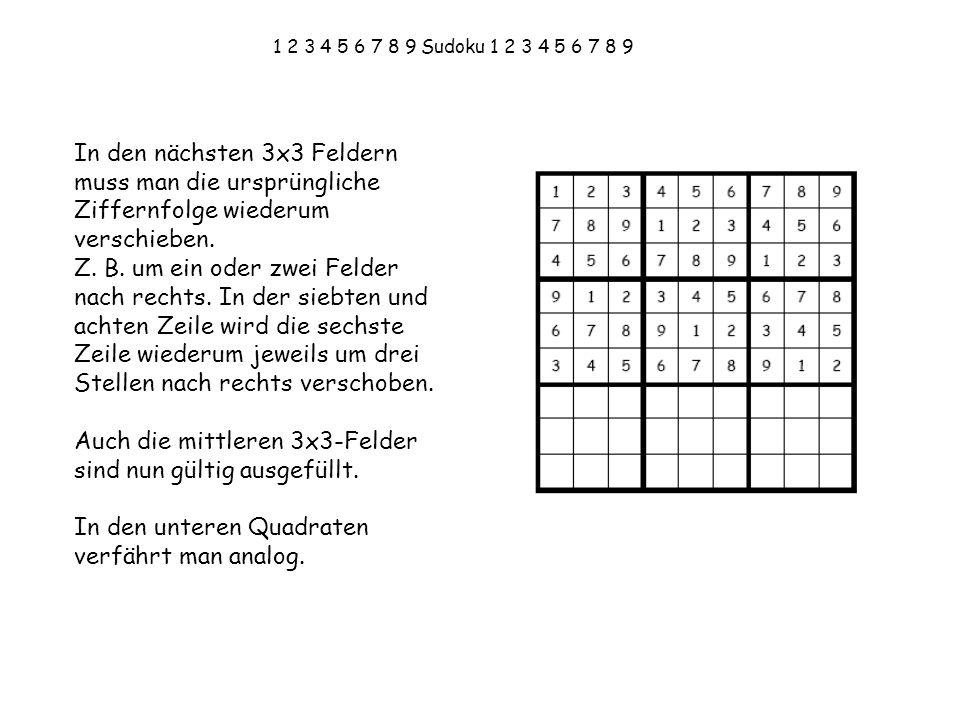 1 2 3 4 5 6 7 8 9 Sudoku 1 2 3 4 5 6 7 8 9 In den nächsten 3x3 Feldern muss man die ursprüngliche Ziffernfolge wiederum verschieben. Z. B. um ein oder
