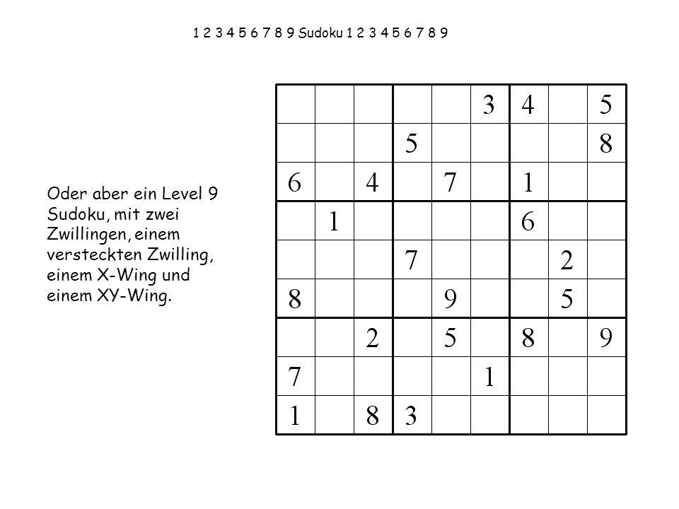 1 2 3 4 5 6 7 8 9 Sudoku 1 2 3 4 5 6 7 8 9 Oder aber ein Level 9 Sudoku, mit zwei Zwillingen, einem versteckten Zwilling, einem X-Wing und einem XY-Wi