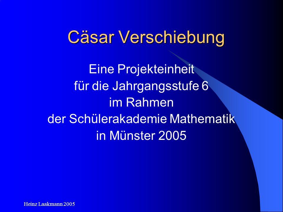 Heinz Laakmann 2005 Cäsar Verschiebung Eine Projekteinheit für die Jahrgangsstufe 6 im Rahmen der Schülerakademie Mathematik in Münster 2005