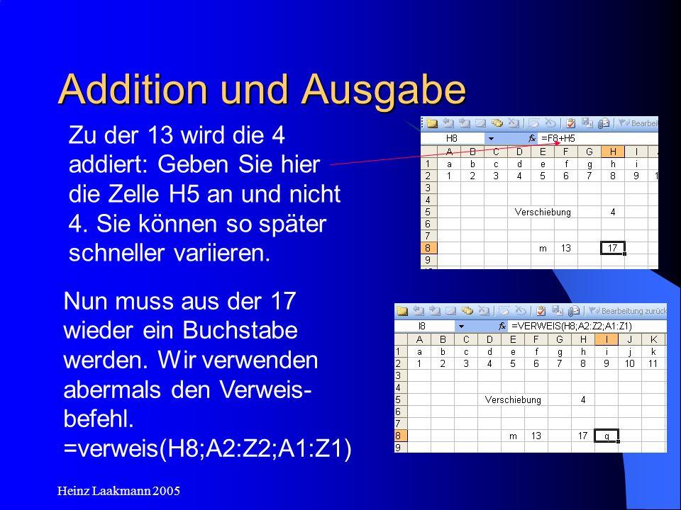 Heinz Laakmann 2005 Addition und Ausgabe Nun muss aus der 17 wieder ein Buchstabe werden. Wir verwenden abermals den Verweis- befehl. =verweis(H8;A2:Z