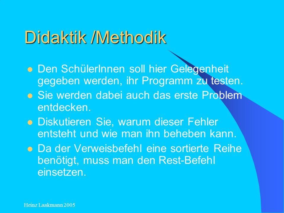 Heinz Laakmann 2005 Didaktik /Methodik Den SchülerInnen soll hier Gelegenheit gegeben werden, ihr Programm zu testen. Sie werden dabei auch das erste