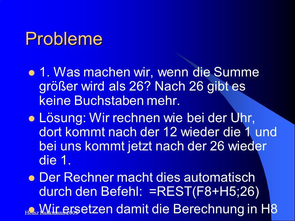 Heinz Laakmann 2005 Probleme 1. Was machen wir, wenn die Summe größer wird als 26? Nach 26 gibt es keine Buchstaben mehr. Lösung: Wir rechnen wie bei