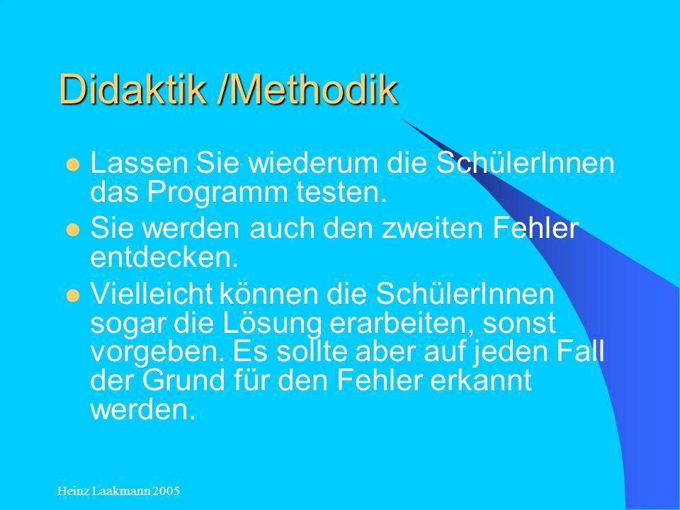 Heinz Laakmann 2005 Didaktik /Methodik Lassen Sie wiederum die SchülerInnen das Programm testen. Sie werden auch den zweiten Fehler entdecken. Viellei