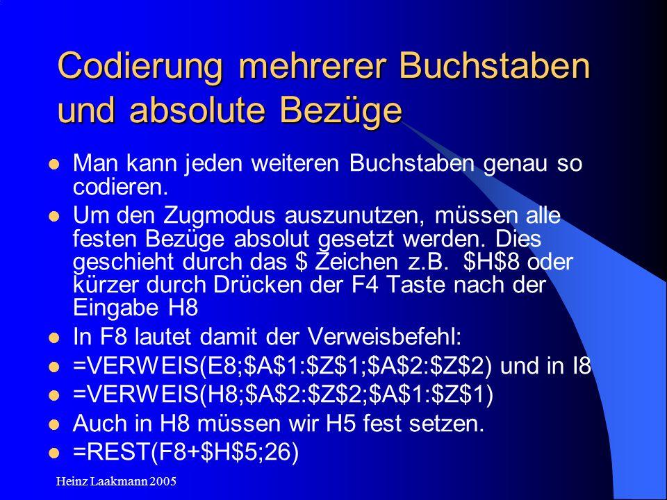 Heinz Laakmann 2005 Codierung mehrerer Buchstaben und absolute Bezüge Man kann jeden weiteren Buchstaben genau so codieren. Um den Zugmodus auszunutze