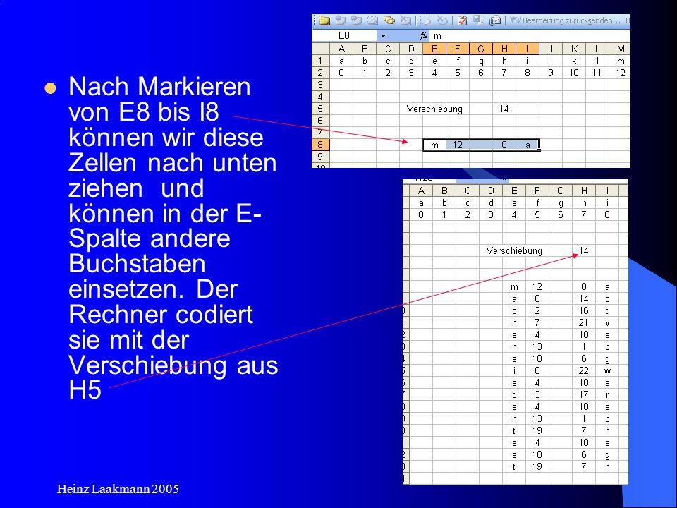 Heinz Laakmann 2005 Nach Markieren von E8 bis I8 können wir diese Zellen nach unten ziehen und können in der E- Spalte andere Buchstaben einsetzen. De