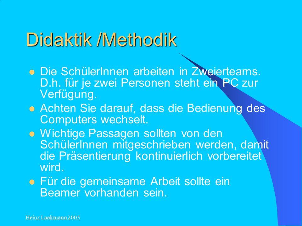 Heinz Laakmann 2005 Didaktik /Methodik Die SchülerInnen arbeiten in Zweierteams. D.h. für je zwei Personen steht ein PC zur Verfügung. Achten Sie dara