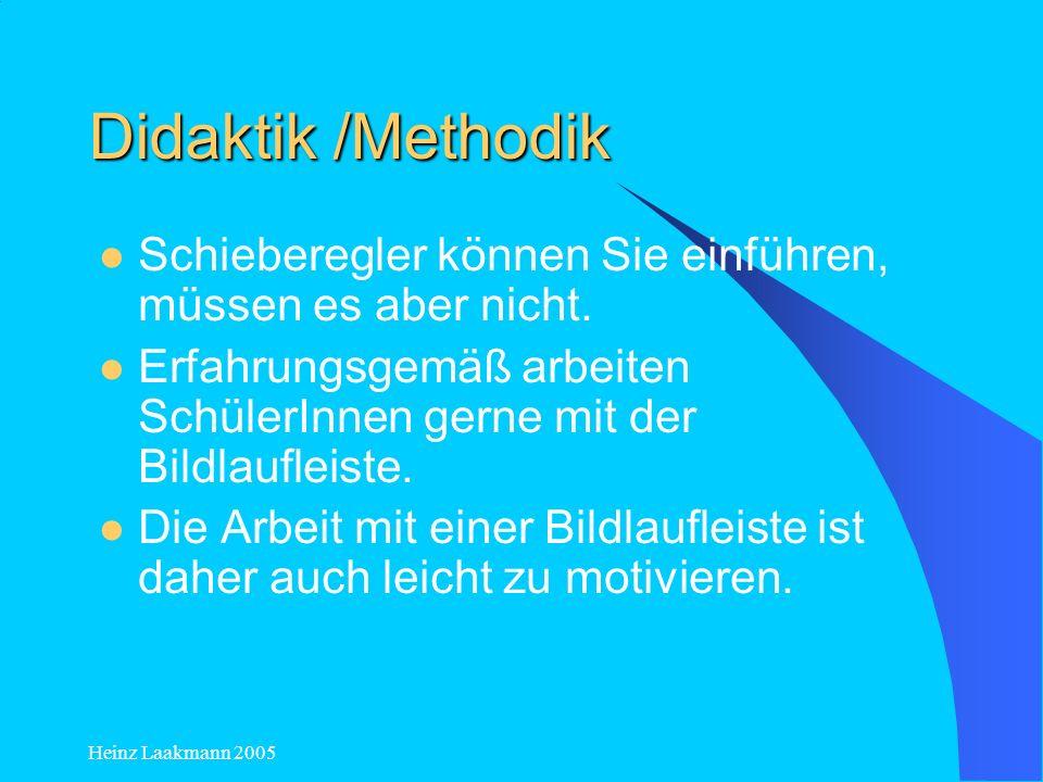 Heinz Laakmann 2005 Didaktik /Methodik Schieberegler können Sie einführen, müssen es aber nicht. Erfahrungsgemäß arbeiten SchülerInnen gerne mit der B