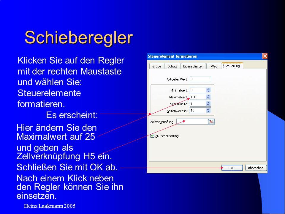 Heinz Laakmann 2005 Schieberegler Hier ändern Sie den Maximalwert auf 25 und geben als Zellverknüpfung H5 ein. Schließen Sie mit OK ab. Nach einem Kli