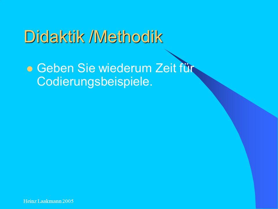 Heinz Laakmann 2005 Didaktik /Methodik Geben Sie wiederum Zeit für Codierungsbeispiele.