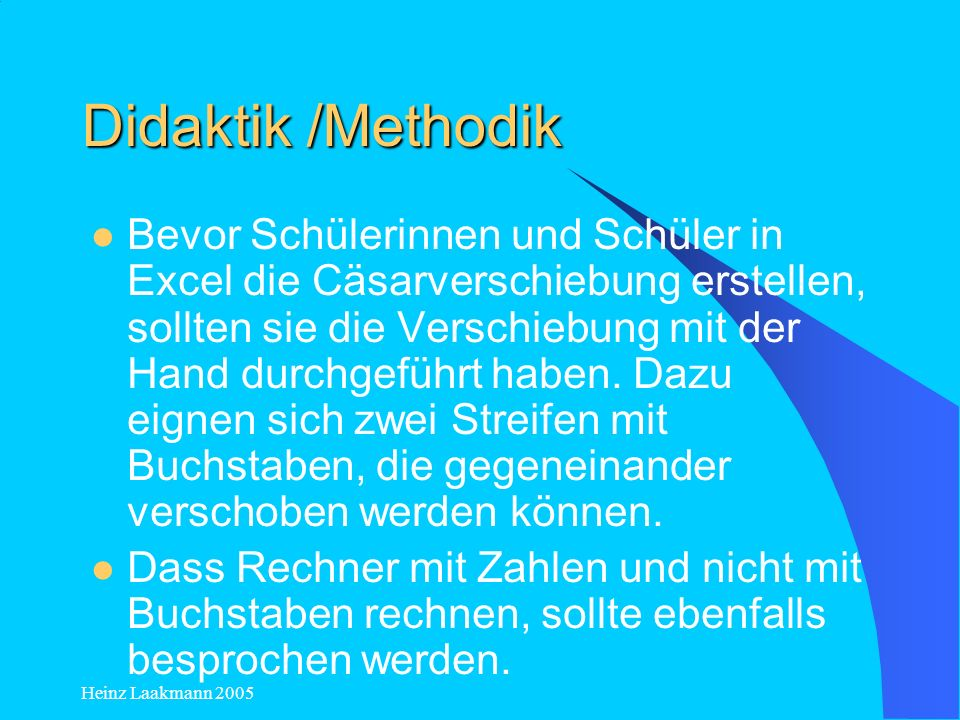 Heinz Laakmann 2005 Didaktik /Methodik Bevor Schülerinnen und Schüler in Excel die Cäsarverschiebung erstellen, sollten sie die Verschiebung mit der H