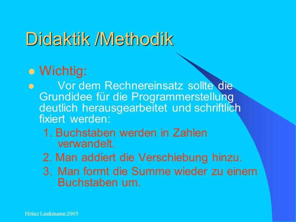Heinz Laakmann 2005 Didaktik /Methodik Wichtig: Vor dem Rechnereinsatz sollte die Grundidee für die Programmerstellung deutlich herausgearbeitet und s