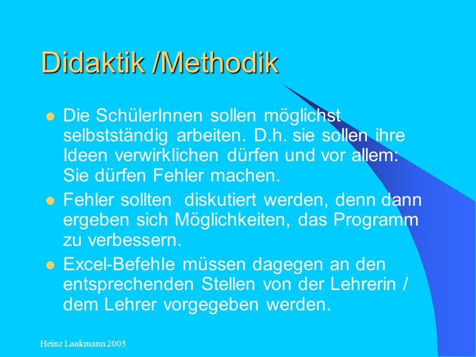 Heinz Laakmann 2005 Didaktik /Methodik Die SchülerInnen sollen möglichst selbstständig arbeiten. D.h. sie sollen ihre Ideen verwirklichen dürfen und v