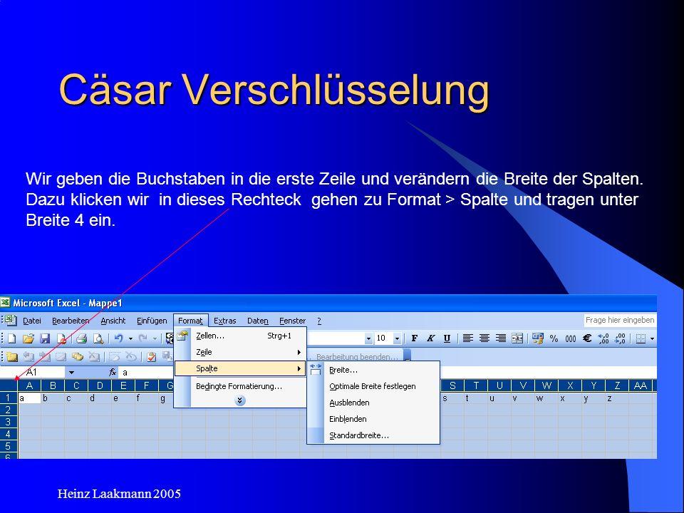 Heinz Laakmann 2005 Cäsar Verschlüsselung Wir geben die Buchstaben in die erste Zeile und verändern die Breite der Spalten. Dazu klicken wir in dieses