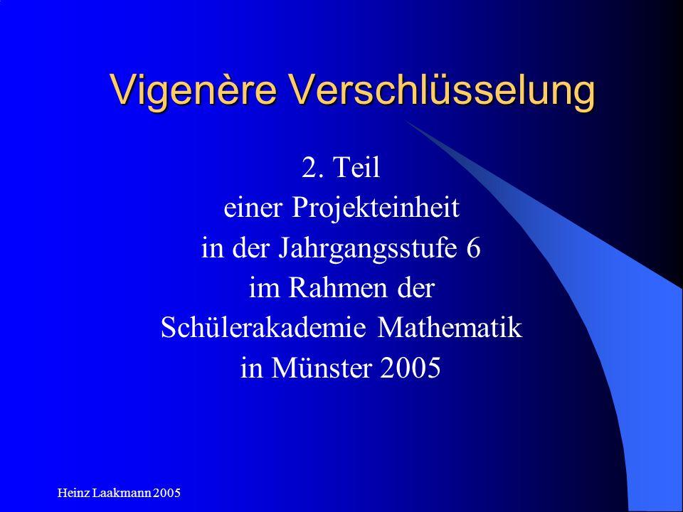 Heinz Laakmann 2005 Vigenère Verschlüsselung 2. Teil einer Projekteinheit in der Jahrgangsstufe 6 im Rahmen der Schülerakademie Mathematik in Münster