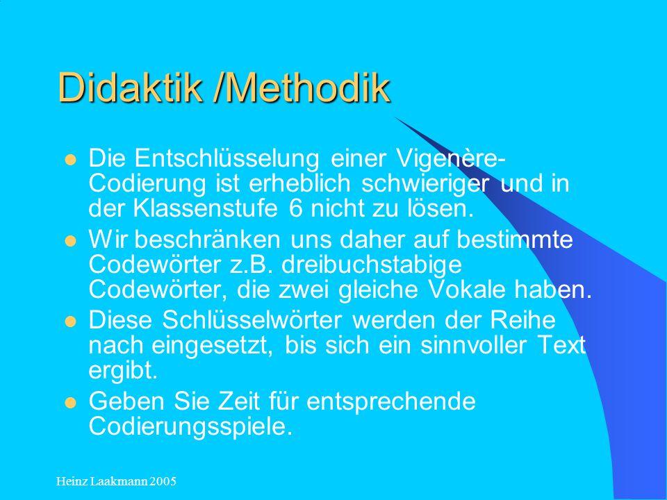 Heinz Laakmann 2005 Didaktik /Methodik Die Entschlüsselung einer Vigenère- Codierung ist erheblich schwieriger und in der Klassenstufe 6 nicht zu löse