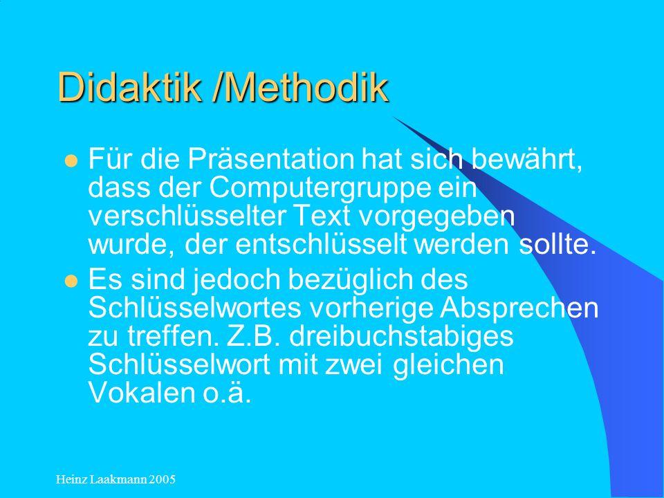 Heinz Laakmann 2005 Didaktik /Methodik Für die Präsentation hat sich bewährt, dass der Computergruppe ein verschlüsselter Text vorgegeben wurde, der e