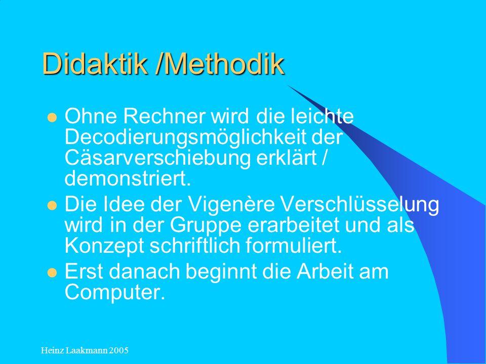 Heinz Laakmann 2005 Didaktik /Methodik Nach der gemeinsamen Verschlüsselung der ersten beiden Buchstaben sind die meisten SchülerInnen in der Lage, das Programm auf der Grundlage der Cäsarverschiebung selbstständig weiter zu entwickeln.