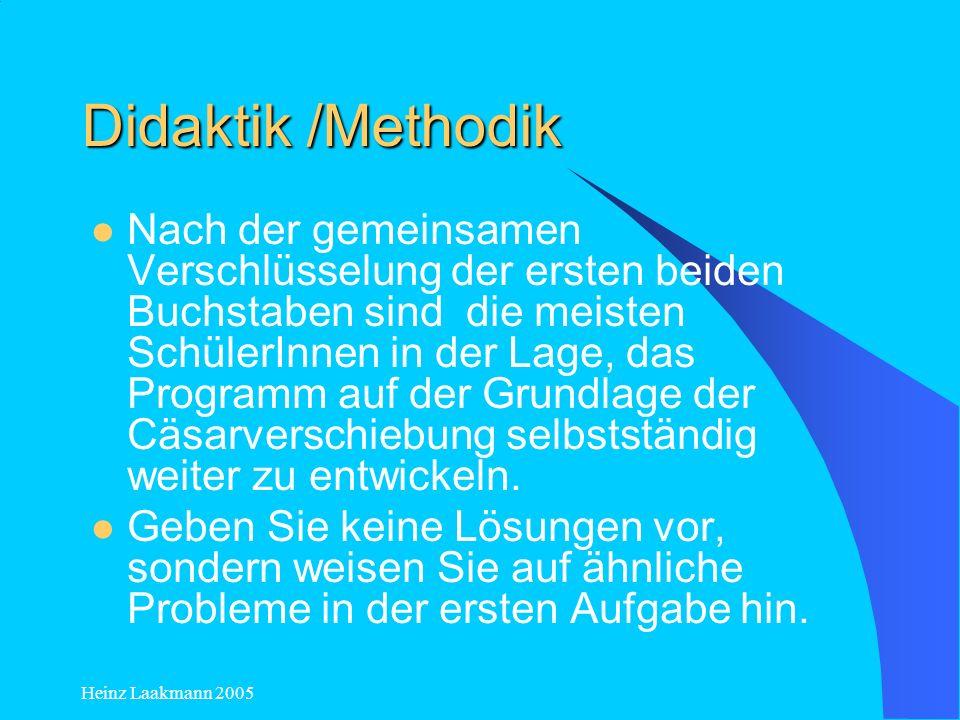 Heinz Laakmann 2005 Didaktik /Methodik Für die Präsentation hat sich bewährt, dass der Computergruppe ein verschlüsselter Text vorgegeben wurde, der entschlüsselt werden sollte.