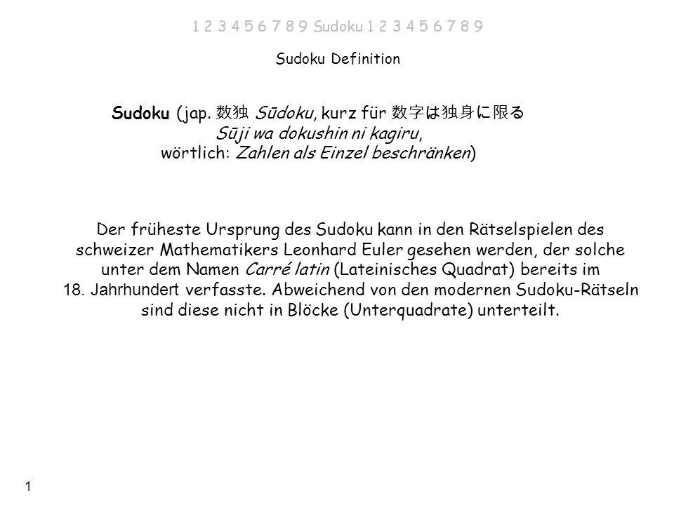 1 Sudoku Definition Sudoku (jap. Sūdoku, kurz für Sūji wa dokushin ni kagiru, wörtlich: Zahlen als Einzel beschränken) Der früheste Ursprung des Sudok