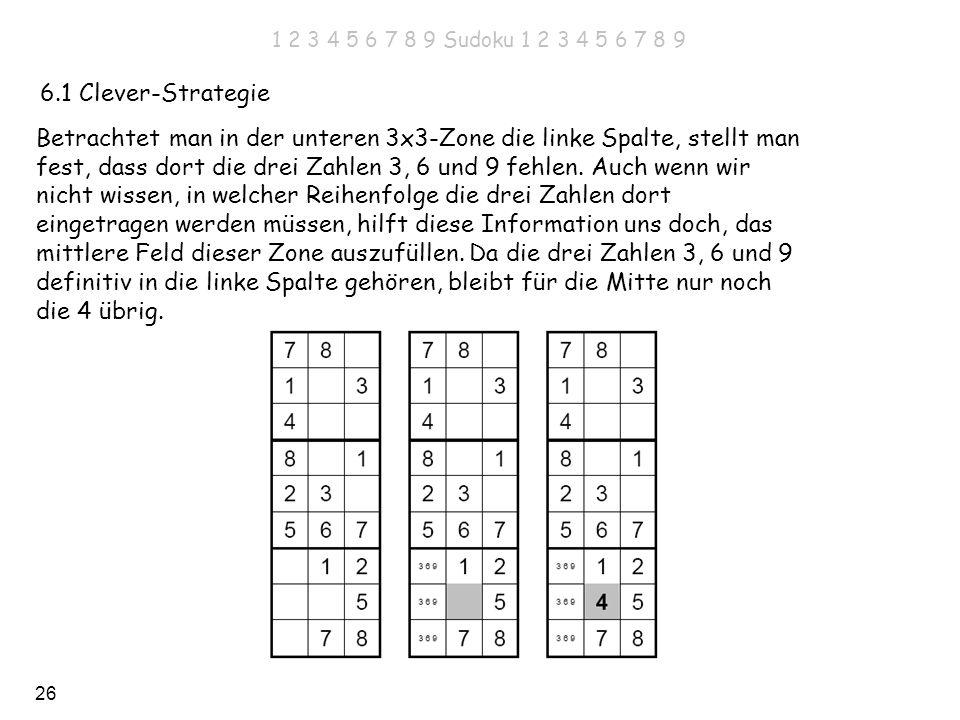 26 6.1 Clever-Strategie Betrachtet man in der unteren 3x3-Zone die linke Spalte, stellt man fest, dass dort die drei Zahlen 3, 6 und 9 fehlen. Auch we