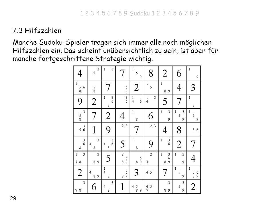 29 7.3 Hilfszahlen Manche Sudoku-Spieler tragen sich immer alle noch möglichen Hilfszahlen ein. Das scheint unübersichtlich zu sein, ist aber für manc