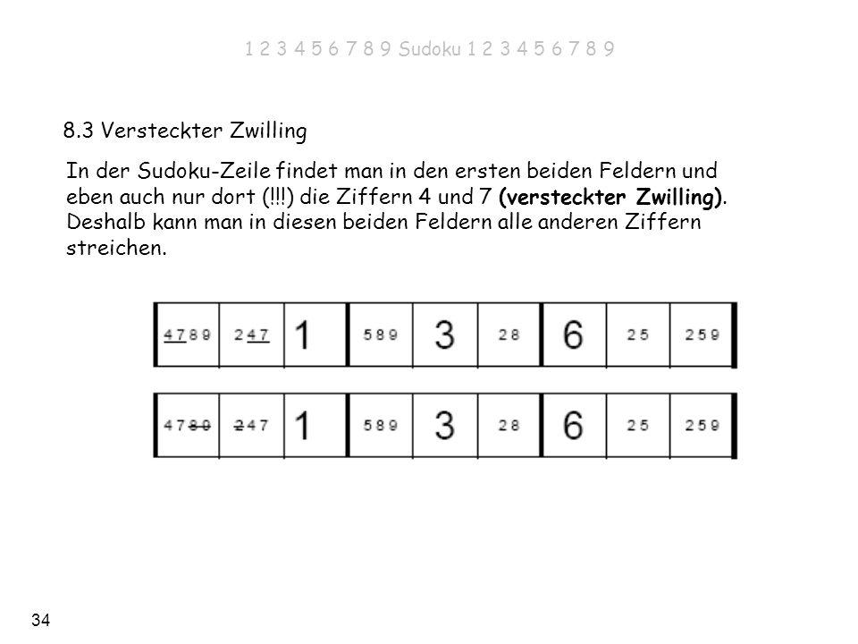 34 8.3 Versteckter Zwilling In der Sudoku-Zeile findet man in den ersten beiden Feldern und eben auch nur dort (!!!) die Ziffern 4 und 7 (versteckter