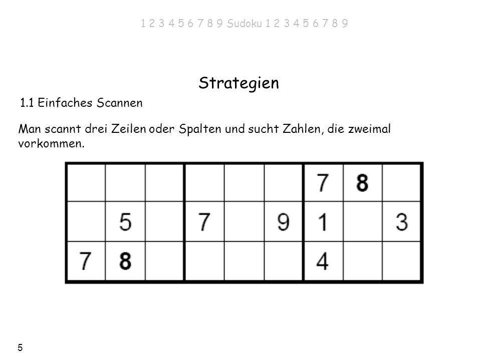 5 1.1 Einfaches Scannen Strategien Man scannt drei Zeilen oder Spalten und sucht Zahlen, die zweimal vorkommen. 1 2 3 4 5 6 7 8 9 Sudoku 1 2 3 4 5 6 7