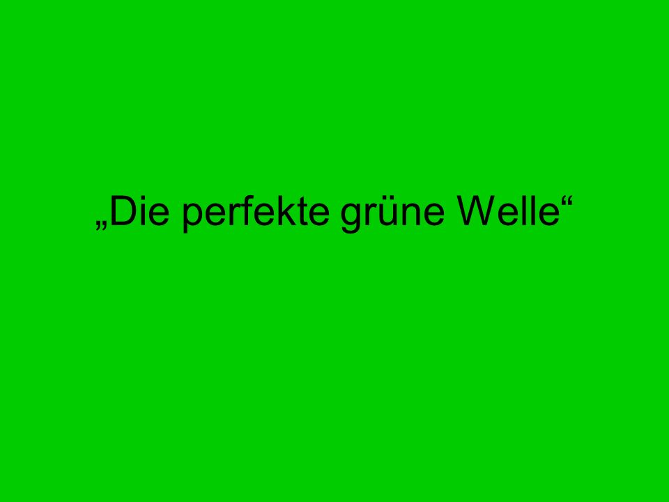 Die perfekte grüne Welle