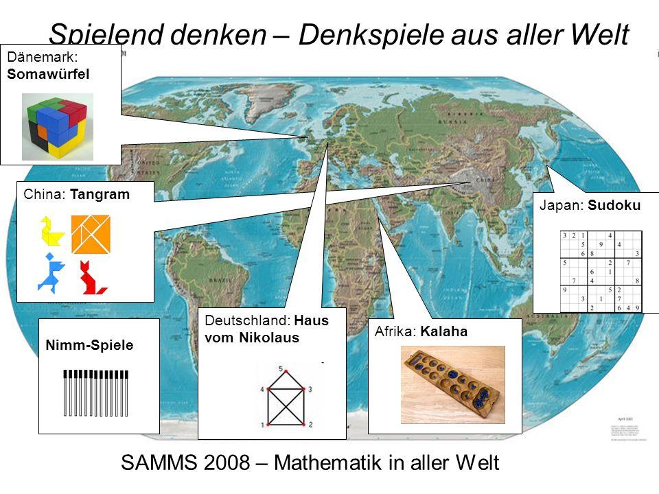 SAMMS 2008 – Mathematik in aller Welt Spielend denken – Denkspiele aus aller Welt Dänemark: Somawürfel China: Tangram Japan: Sudoku Afrika: Kalaha Deutschland: Haus vom Nikolaus Nimm-Spiele