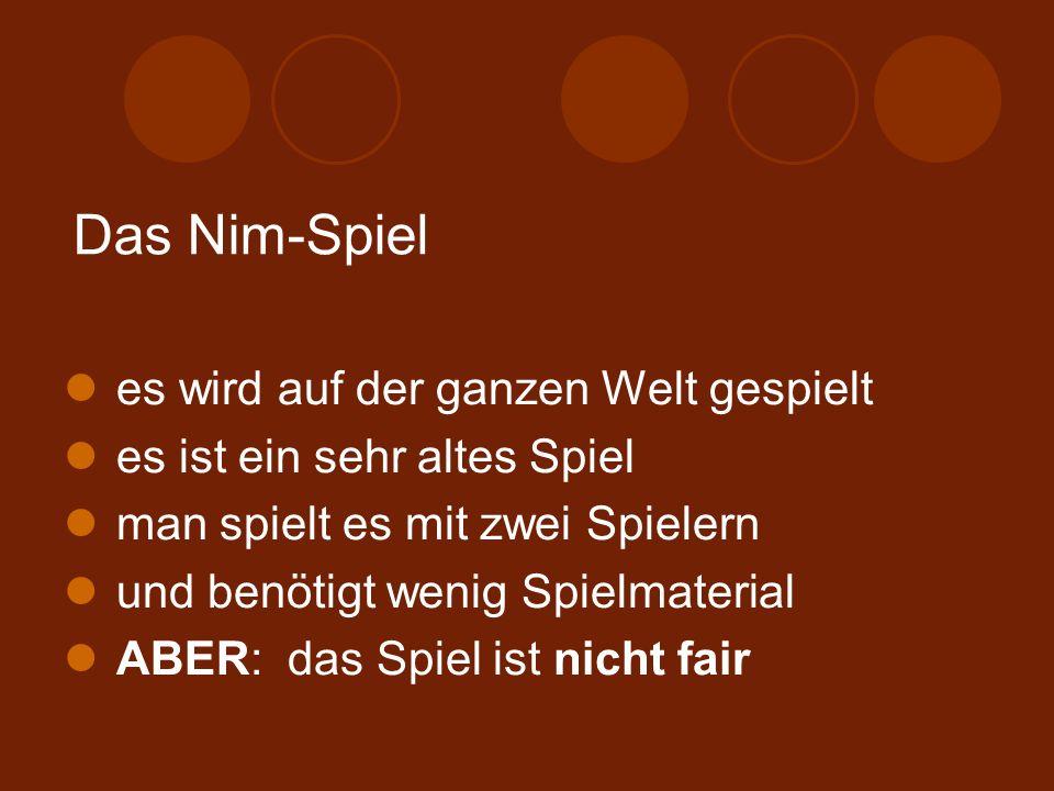 Das Nim-Spiel es wird auf der ganzen Welt gespielt es ist ein sehr altes Spiel man spielt es mit zwei Spielern und benötigt wenig Spielmaterial ABER: das Spiel ist nicht fair
