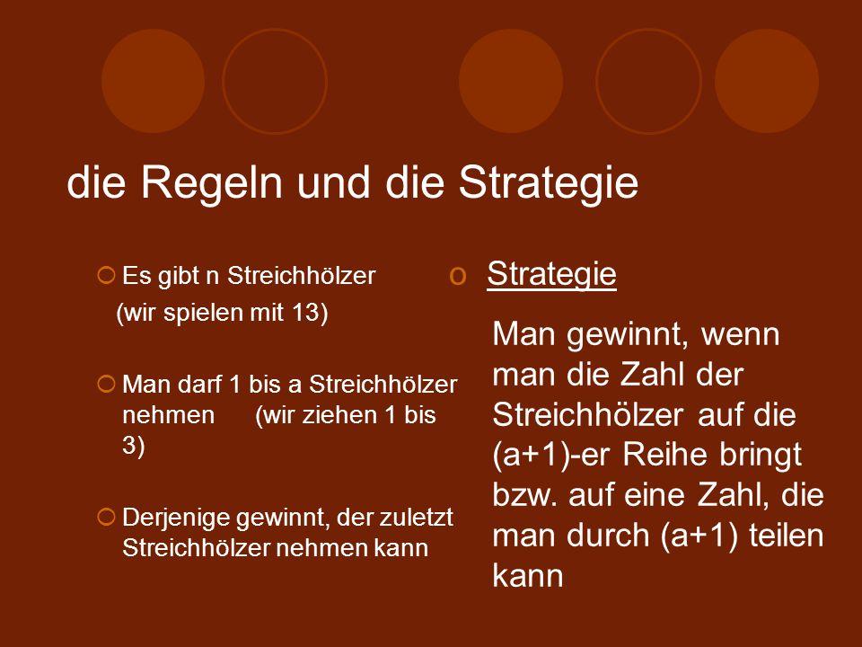 die Regeln und die Strategie Es gibt n Streichhölzer (wir spielen mit 13) Man darf 1 bis a Streichhölzer nehmen (wir ziehen 1 bis 3) Derjenige gewinnt, der zuletzt Streichhölzer nehmen kann o Strategie Man gewinnt, wenn man die Zahl der Streichhölzer auf die (a+1)-er Reihe bringt bzw.