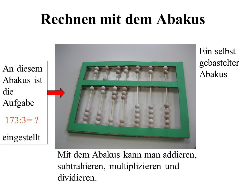 Rechnen mit dem Abakus Ein selbst gebastelter Abakus Mit dem Abakus kann man addieren, subtrahieren, multiplizieren und dividieren.