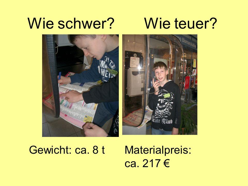 Wie schwer Wie teuer Gewicht: ca. 8 tMaterialpreis: ca. 217
