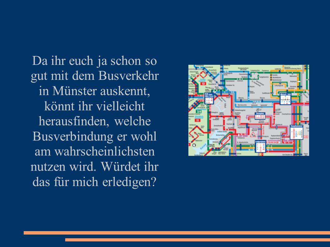 Da ihr euch ja schon so gut mit dem Busverkehr in Münster auskennt, könnt ihr vielleicht herausfinden, welche Busverbindung er wohl am wahrscheinlichs