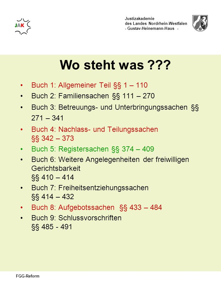 Justizakademie des Landes Nordrhein-Westfalen - Gustav-Heinemann-Haus - FGG-Reform Wo steht was ??? Buch 1: Allgemeiner Teil §§ 1 – 110 Buch 2: Famili