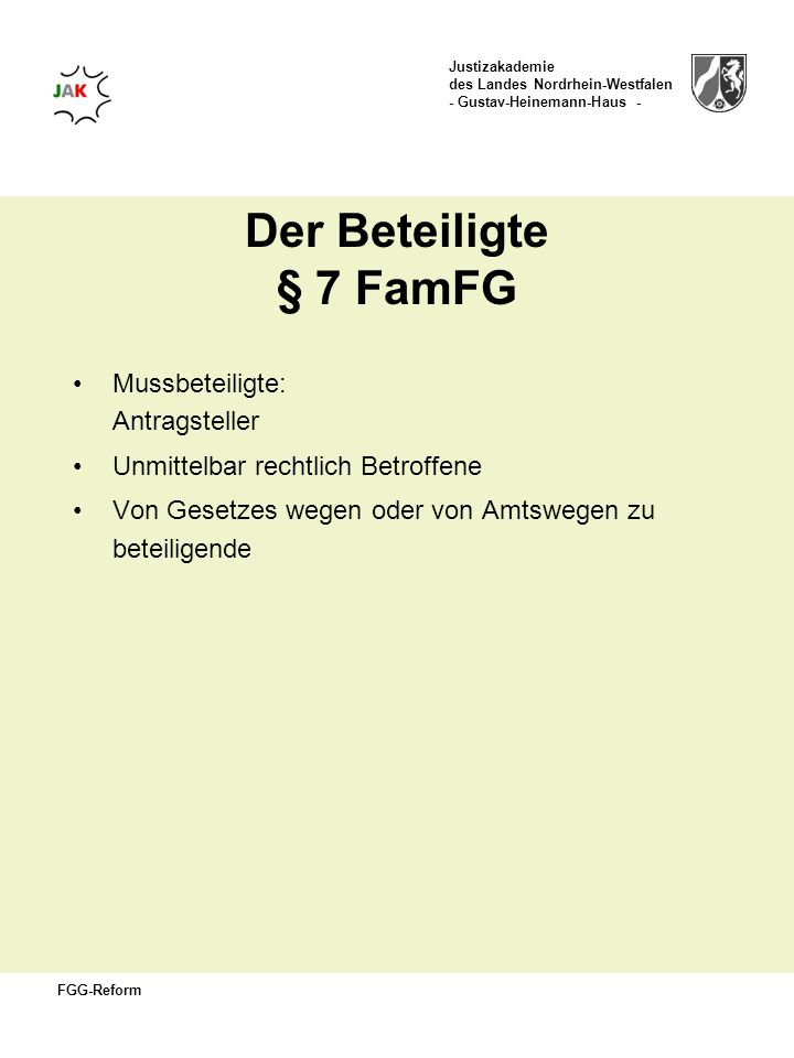 Justizakademie des Landes Nordrhein-Westfalen - Gustav-Heinemann-Haus - FGG-Reform Kann-Beteiligte § 7 FamFG Das Gericht kann von Amts wegen oder auf Antrag weitere Personen als Beteiligte hinzuziehen, so weit dies in diesem oder einem anderen Gesetz vorgesehen ist.