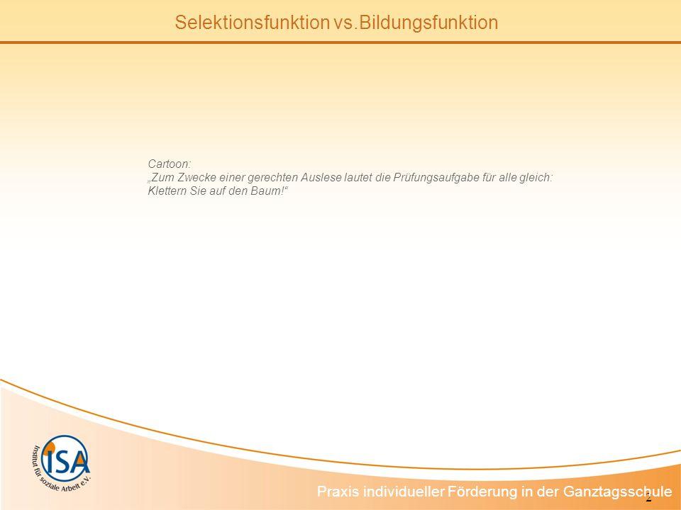 2 Selektionsfunktion vs.Bildungsfunktion Praxis individueller Förderung in der Ganztagsschule Cartoon: Zum Zwecke einer gerechten Auslese lautet die Prüfungsaufgabe für alle gleich: Klettern Sie auf den Baum!