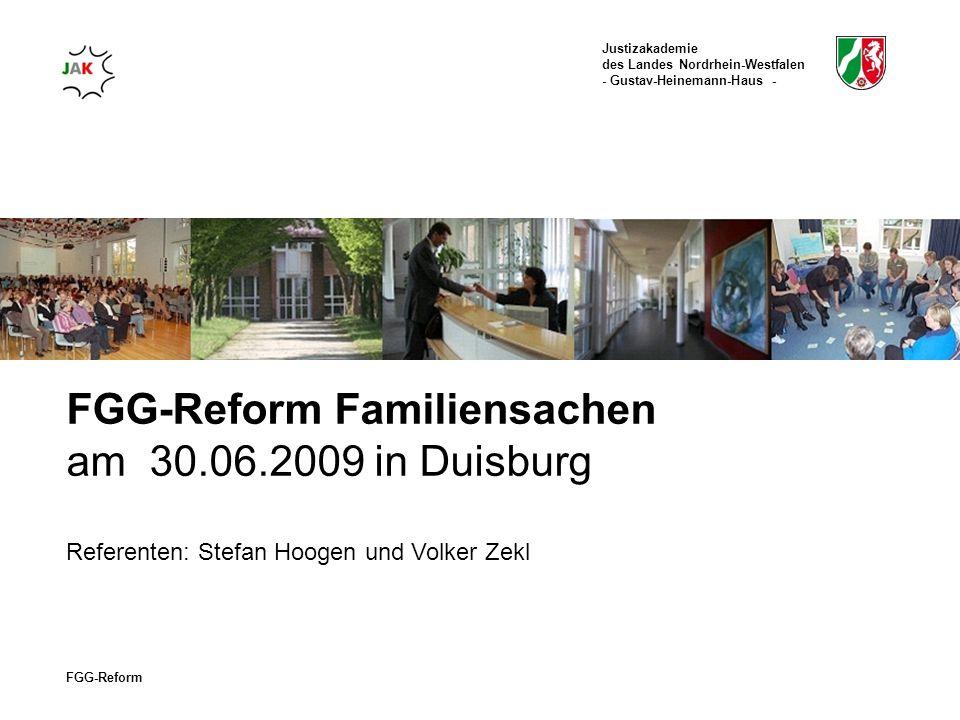 Justizakademie des Landes Nordrhein-Westfalen - Gustav-Heinemann-Haus - FGG-Reform FGG-Reform Familiensachen am 30.06.2009 in Duisburg Referenten: Stefan Hoogen und Volker Zekl