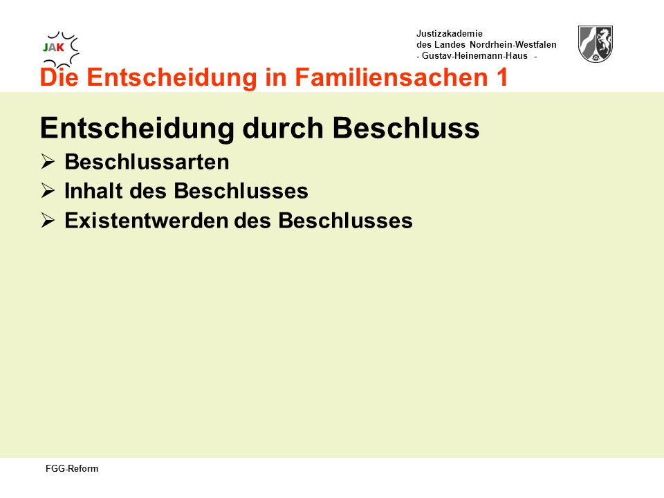 Justizakademie des Landes Nordrhein-Westfalen - Gustav-Heinemann-Haus - FGG-Reform Die Entscheidung in Familiensachen 1 Entscheidung durch Beschluss Beschlussarten Inhalt des Beschlusses Existentwerden des Beschlusses