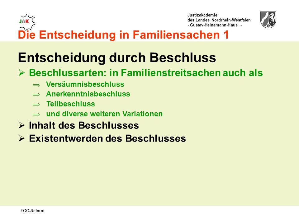 Justizakademie des Landes Nordrhein-Westfalen - Gustav-Heinemann-Haus - FGG-Reform Die Entscheidung in Familiensachen 1 Entscheidung durch Beschluss Beschlussarten: in Familienstreitsachen auch als Versäumnisbeschluss Anerkenntnisbeschluss Teilbeschluss und diverse weiteren Variationen Inhalt des Beschlusses Existentwerden des Beschlusses